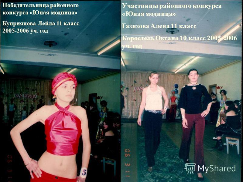 Победительница районного конкурса «Юная модница» Куприянова Лейла 11 класс 2005-2006 уч. год Участницы районного конкурса «Юная модница» Газизова Алена 11 класс Коростель Оксана 10 класс 2005-2006 уч. год