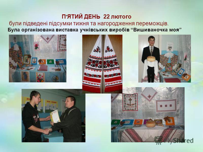 П ' ЯТИЙ ДЕНЬ 22 лютого були підведені підсумки тижня та нагородження переможців. Була організована виставка учнівських виробів Вишиваночка моя