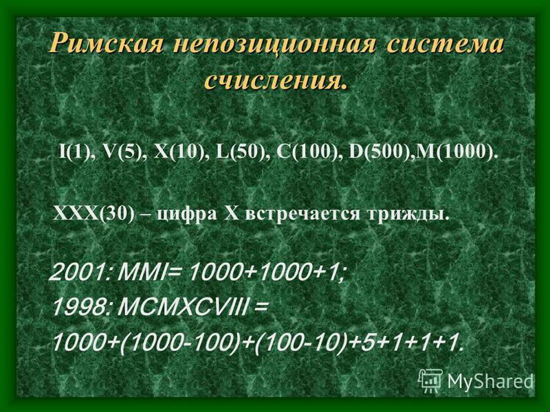 Римская непозиционная система счисления. I(1), V(5), X(10), L(50), C(100), D(500),M(1000). ХХХ(30) – цифра Х встречается трижды. 2001: ММI= 1000+1000+1; 1998: МСМХСVIII = 1000+(1000-100)+(100-10)+5+1+1+1.