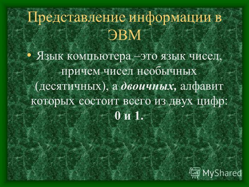 Представление информации в ЭВМ Язык компьютера –это язык чисел, причем чисел необычных (десятичных), а двоичных, алфавит которых состоит всего из двух цифр: 0 и 1.