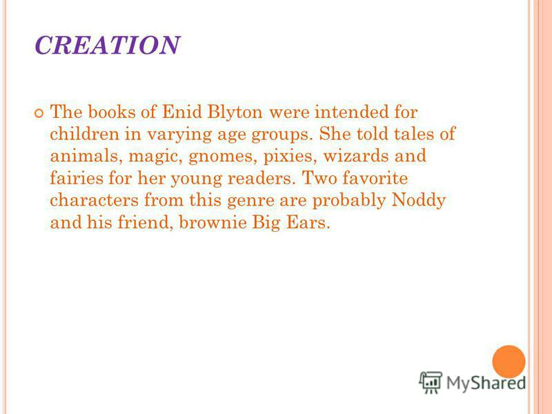 CREATION The books of Enid Blyton were intended for children in varying age groups. She told tales of animals, magic, gnomes, pixies, wizards and fairies for her young readers. Two favorite characters from this genre are probably Noddy and his friend