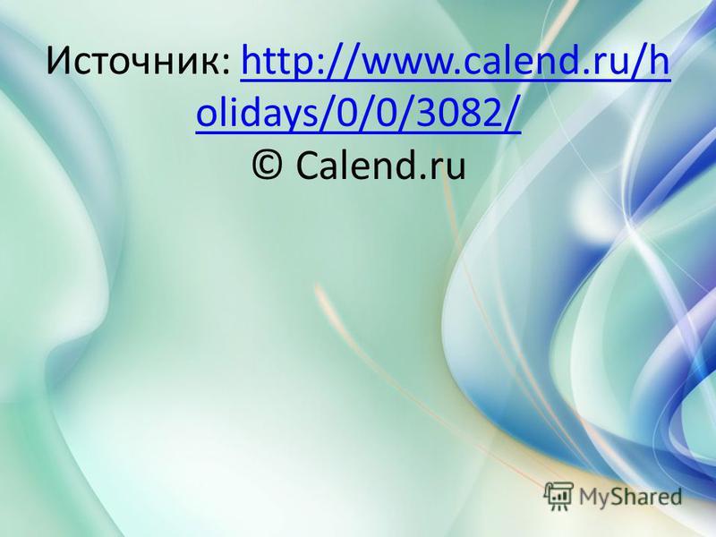 Источник: http://www.calend.ru/h olidays/0/0/3082/ © Calend.ruhttp://www.calend.ru/h olidays/0/0/3082/