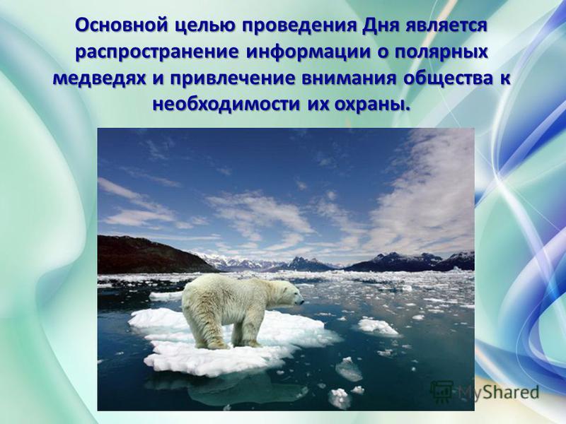 Основной целью проведения Дня является распространение информации о полярных медведях и привлечение внимания общества к необходимости их охраны. Основной целью проведения Дня является распространение информации о полярных медведях и привлечение внима