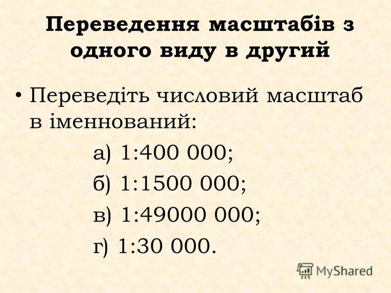 Переведення масштабів з одного виду в другий Переведіть числовий масштаб в іменнований: а) 1:400 000; б) 1:1500 000; в) 1:49000 000; г) 1:30 000.