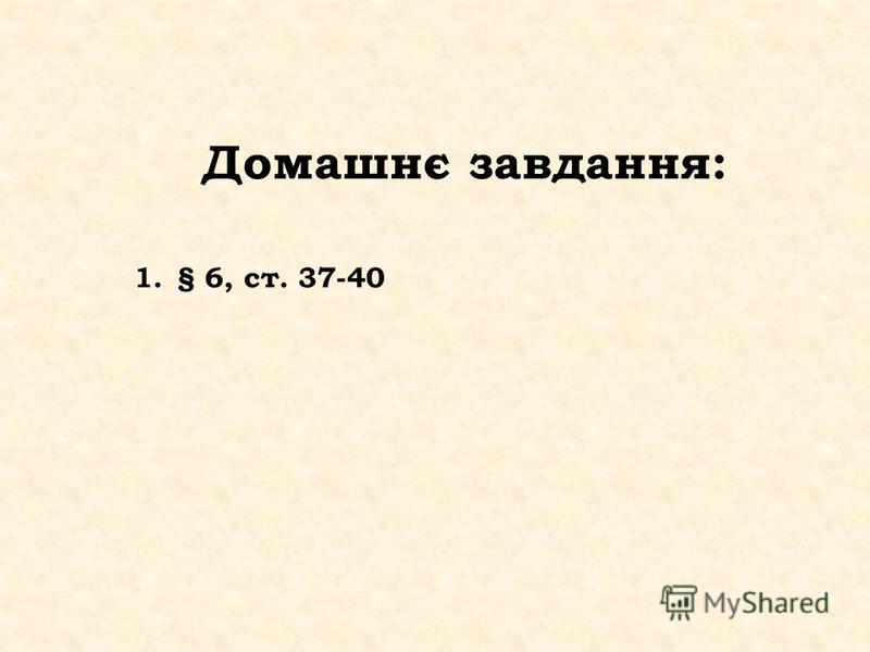 Домашнє завдання: 1.§ 6, ст. 37-40