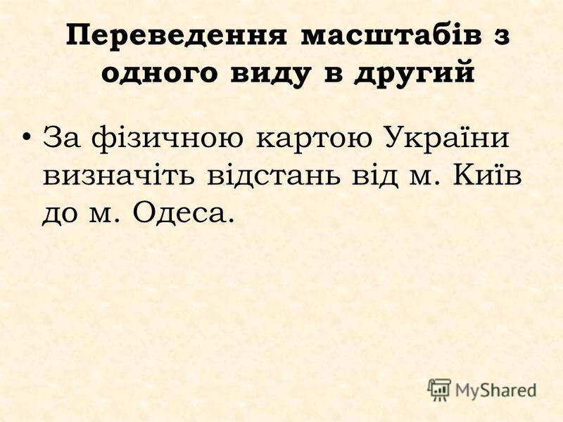 Переведення масштабів з одного виду в другий За фізичною картою України визначіть відстань від м. Київ до м. Одеса.