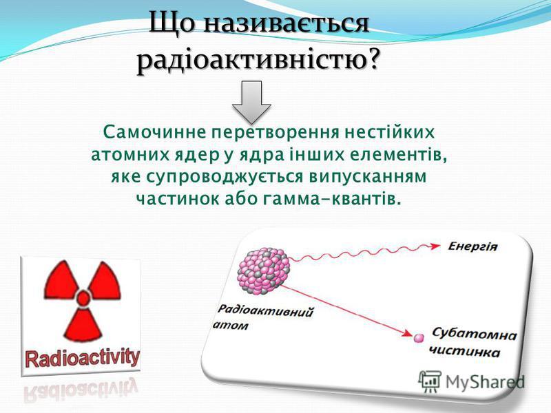 Що називається радіоактивністю? Самочинне перетворення нестійких атомних ядер у ядра інших елементів, яке супроводжується випусканням частинок або гамма-квантів.