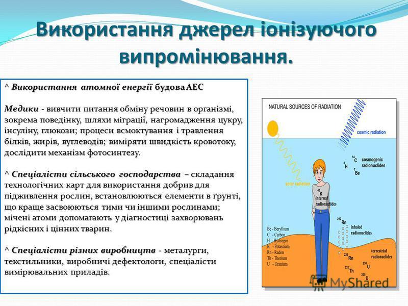 Використання джерел іонізуючого випромінювання. ^ Використання атомної енергії будова АЕС Медики - вивчити питання обміну речовин в організмі, зокрема поведінку, шляхи міграції, нагромадження цукру, інсуліну, глюкози; процеси всмоктування і травлення