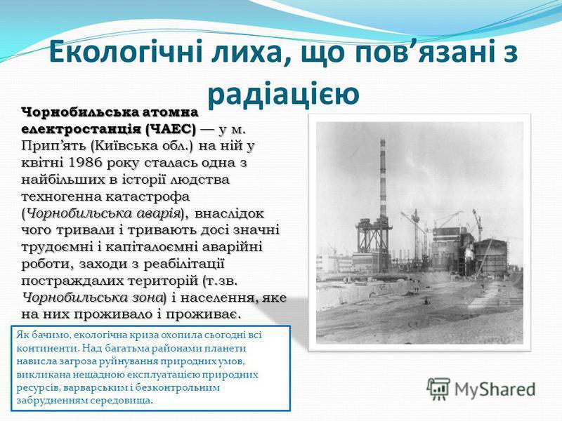 Екологічні лиха, що повязані з радіацією Чорнобильська атомна електростанція (ЧАЕС) у м. Припять (Київська обл.) на ній у квітні 1986 року сталась одна з найбільших в історії людства техногенна катастрофа ( Чорнобильська аварія ), внаслідок чого трив