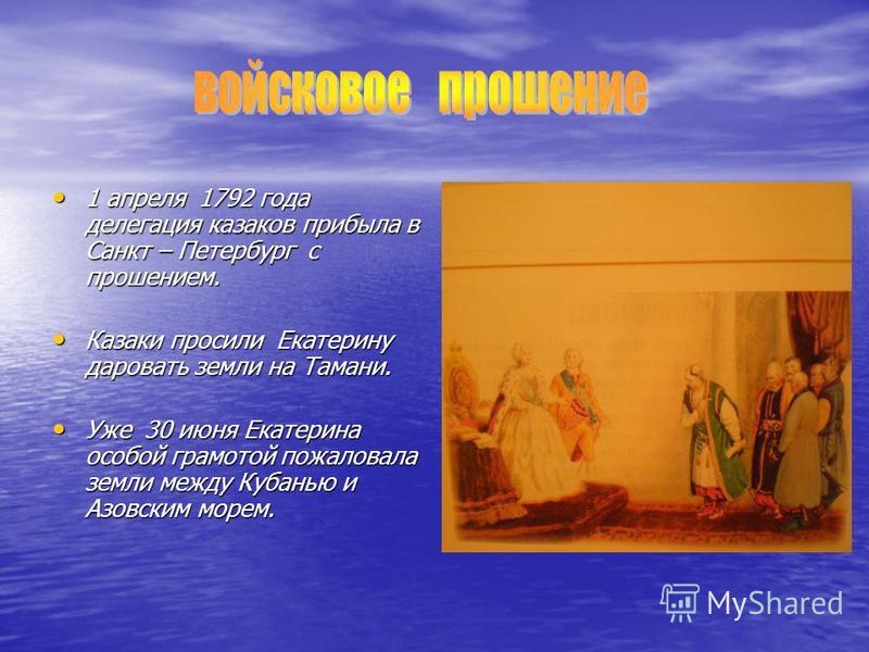 1 апреля 1 1 1 1792 года делегация казаков прибыла в Санкт – Петербург с прошением. Казаки просили Екатерину даровать земли на Тамани. Уже 3 3 3 30 июня Екатерина особой грамотой пожаловала земли между Кубанью и Азовским морем.