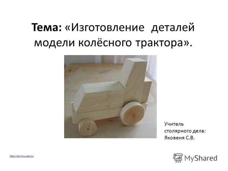 Тема: «Изготовление деталей модели колёсного трактора». Учитель столярного дела: Яковеня С.В. http://celinny.ucoz.ru/