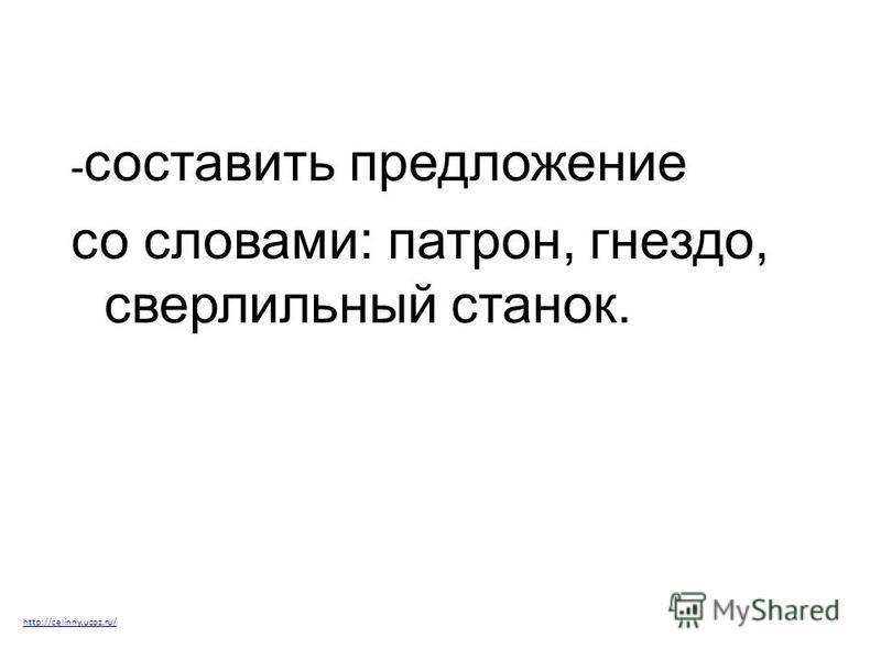 - составить предложение со словами: патрон, гнездо, сверлильный станок. http://celinny.ucoz.ru/