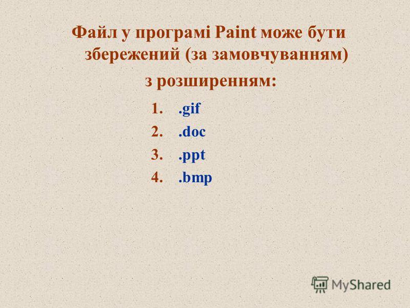Файл у програмі Paint може бути збережений (за замовчуванням) з розширенням: 1..gif 2..doc 3..ppt 4..bmp