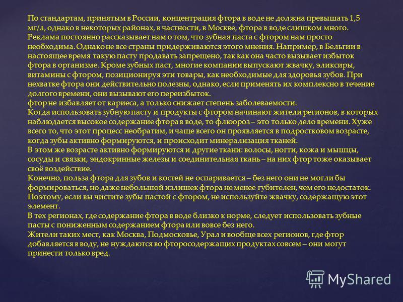 По стандартам, принятым в России, концентрация фтора в воде не должна превышать 1,5 мг/л, однако в некоторых районах, в частности, в Москве, фтора в воде слишком много. Реклама постоянно рассказывает нам о том, что зубная паста с фтором нам просто не