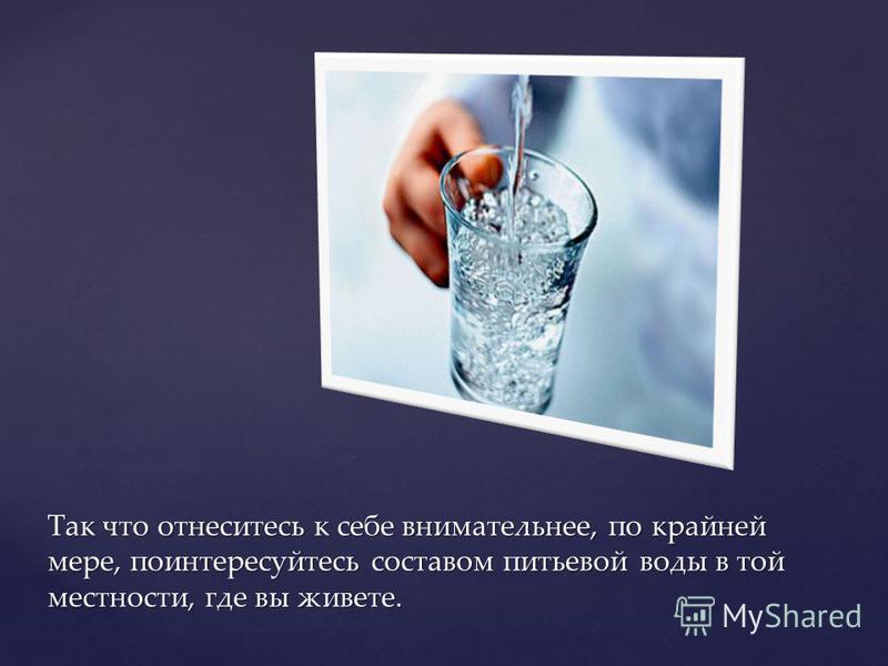 Так что отнеситесь к себе внимательнее, по крайней мере, поинтересуйтесь составом питьевой воды в той местности, где вы живете.
