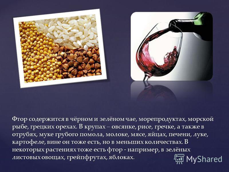 Фтор содержится в чёрном и зелёном чае, морепродуктах, морской рыбе, грецких орехах. В крупах – овсянке, рисе, гречке, а также в отрубях, муке грубого помола, молоке, мясе, яйцах, печени, луке, картофеле, вине он тоже есть, но в меньших количествах.