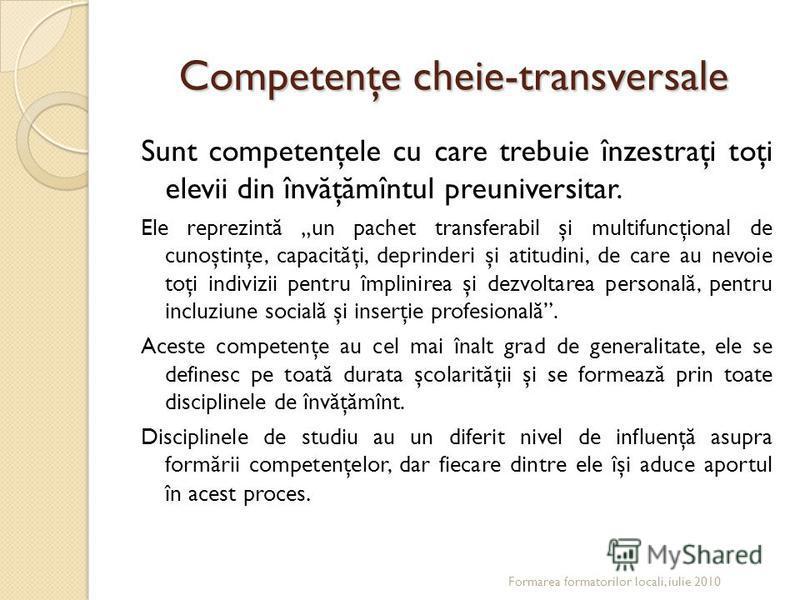 Competenţe cheie-transversale Sunt competenţele cu care trebuie înzestraţi toţi elevii din înv ă ţ ă mîntul preuniversitar. Ele reprezint ă un pachet transferabil şi multifuncţional de cunoştinţe, capacit ă ţi, deprinderi şi atitudini, de care au nev