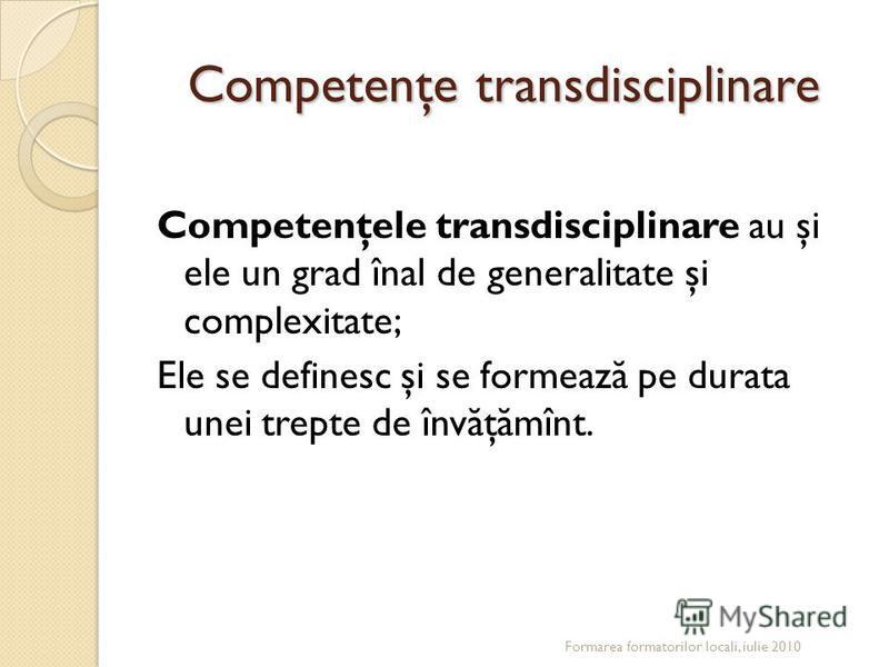 Competenţe transdisciplinare Competenţele transdisciplinare au şi ele un grad înal de generalitate şi complexitate; Ele se definesc şi se formeaz ă pe durata unei trepte de înv ă ţ ă mînt. Formarea formatorilor locali, iulie 2010