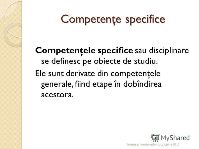 Competenţe specifice Competenţele specifice sau disciplinare se definesc pe obiecte de studiu. Ele sunt derivate din competenţele generale, fiind etape în dobîndirea acestora. Formarea formatorilor locali, iulie 2010