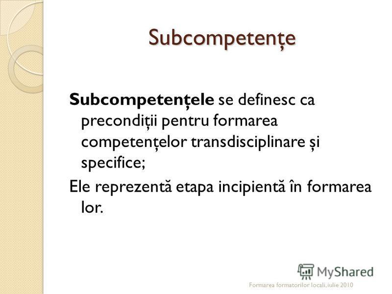 Subcompetenţe Subcompetenţele se definesc ca precondiţii pentru formarea competenţelor transdisciplinare şi specifice; Ele reprezent ă etapa incipient ă în formarea lor. Formarea formatorilor locali, iulie 2010