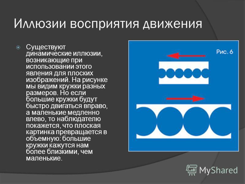 Иллюзии восприятия движения Существуют динамические иллюзии, возникающие при использовании этого явления для плоских изображений. На рисунке мы видим кружки разных размеров. Но если большие кружки будут быстро двигаться вправо, а маленькие медленно в