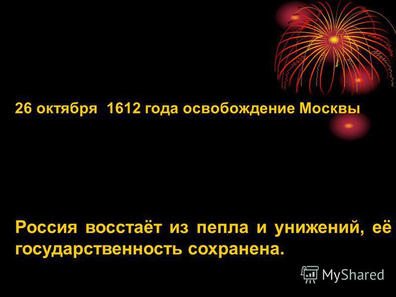 26 октября 1612 года освобождение Москвы Россия восстаёт из пепла и унижений, её государственность сохранена.