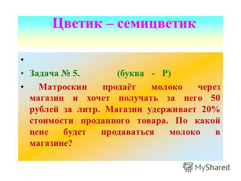 Задача 5. (буква - Р) Матроскин продаёт молоко через магазин и хочет получать за него 50 рублей за литр. Магазин удерживает 20% стоимости проданного товара. По какой цене будет продаваться молоко в магазине? Цветик – семицветик