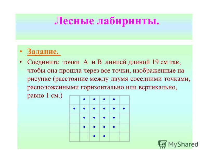 Лесные лабиринты. Задание. Соедините точки А и В линией длиной 19 см так, чтобы она прошла через все точки, изображенные на рисунке (расстояние между двумя соседними точками, расположенными горизонтально или вертикально, равно 1 см.)