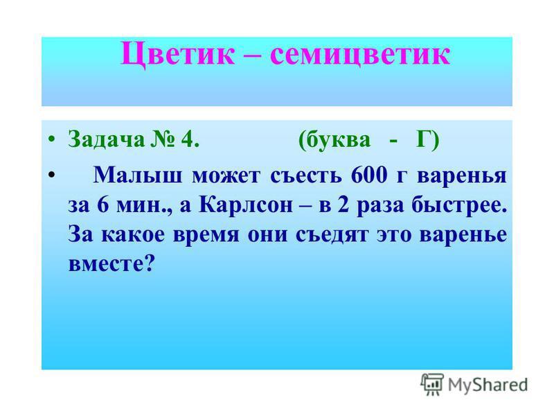 Задача 4. (буква - Г) Малыш может съесть 600 г варенья за 6 мин., а Карлсон – в 2 раза быстрее. За какое время они съедят это варенье вместе? Цветик – семицветик