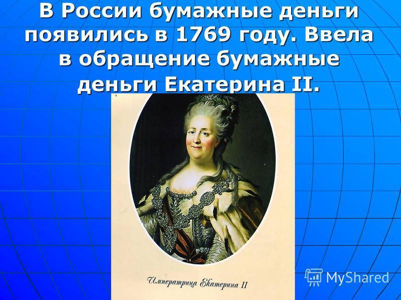 В России бумажные деньги появились в 1769 году. Ввела в обращение бумажные деньги Екатерина II.