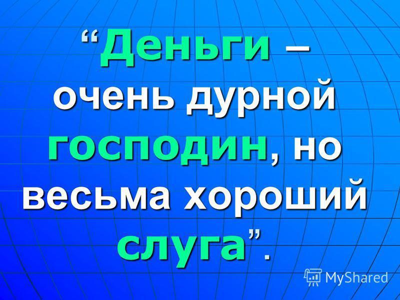 Деньги – очень дурной господин, но весьма хороший слуга. Деньги – очень дурной господин, но весьма хороший слуга.