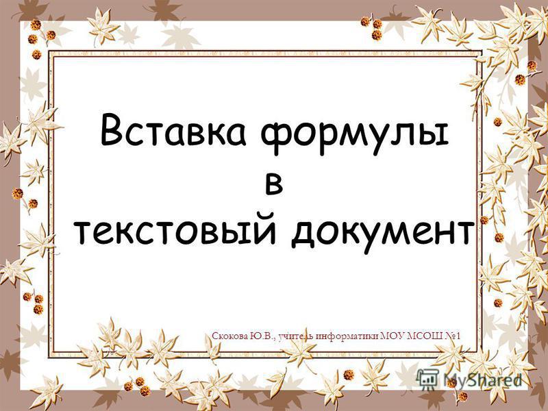 Вставка формулы в текстовый документ Скокова Ю.В., учитель информатики МОУ МСОШ 1