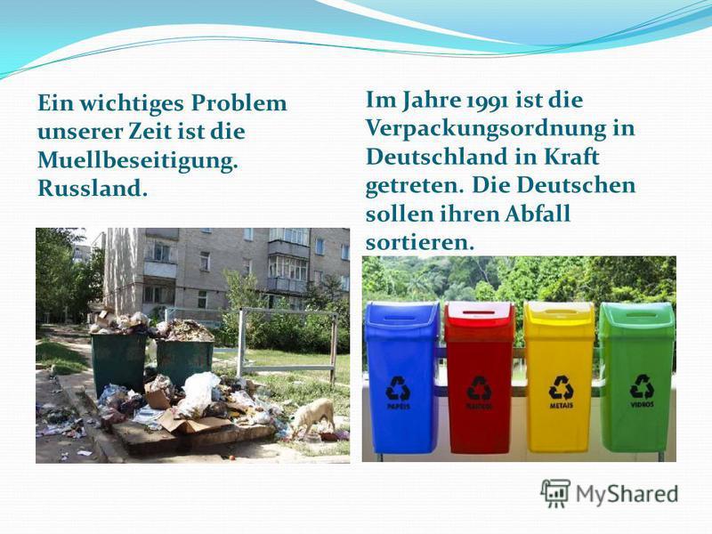Ein wichtiges Problem unserer Zeit ist die Muellbeseitigung. Russland. Im Jahre 1991 ist die Verpackungsordnung in Deutschland in Kraft getreten. Die Deutschen sollen ihren Abfall sortieren.