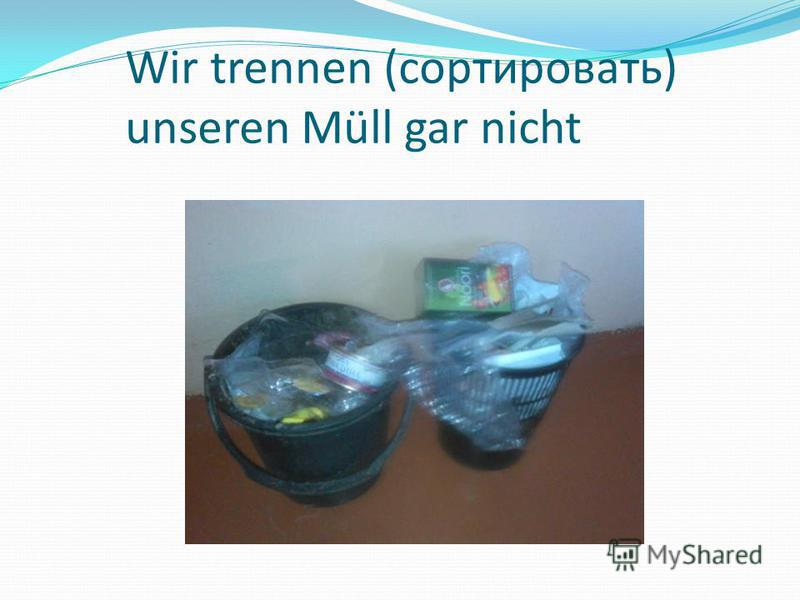 Wir trennen (сортировать) unseren Müll gar nicht
