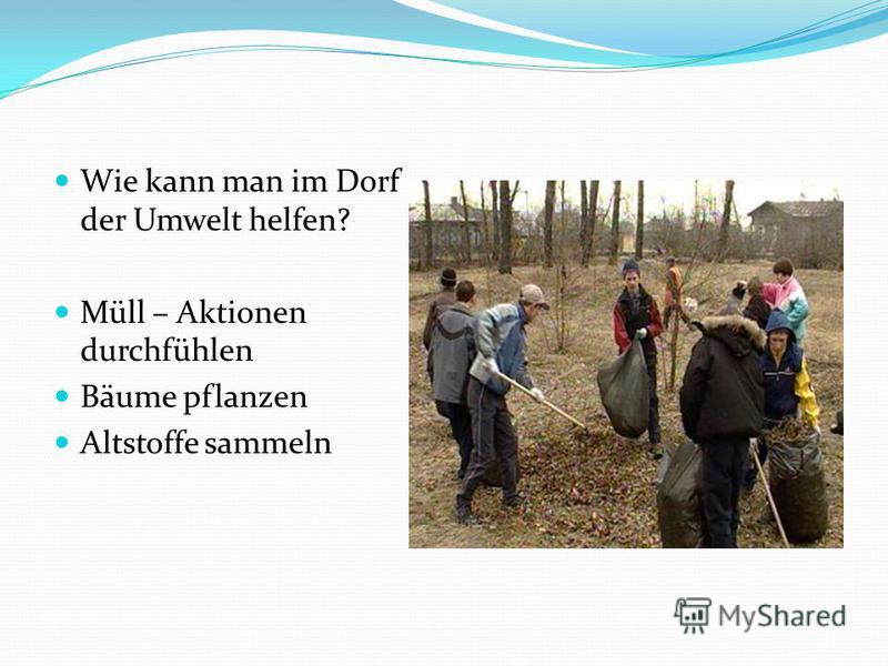 Wie kann man im Dorf der Umwelt helfen? Müll – Aktionen durchfühlen Bäume pflanzen Altstoffe sammeln