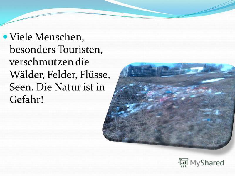 Viele Menschen, besonders Touristen, verschmutzen die Wälder, Felder, Flüsse, Seen. Die Natur ist in Gefahr!