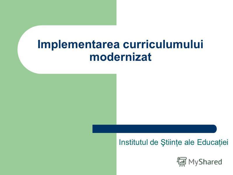 Implementarea curriculumului modernizat Institutul de Ştiinţe ale Educaţiei
