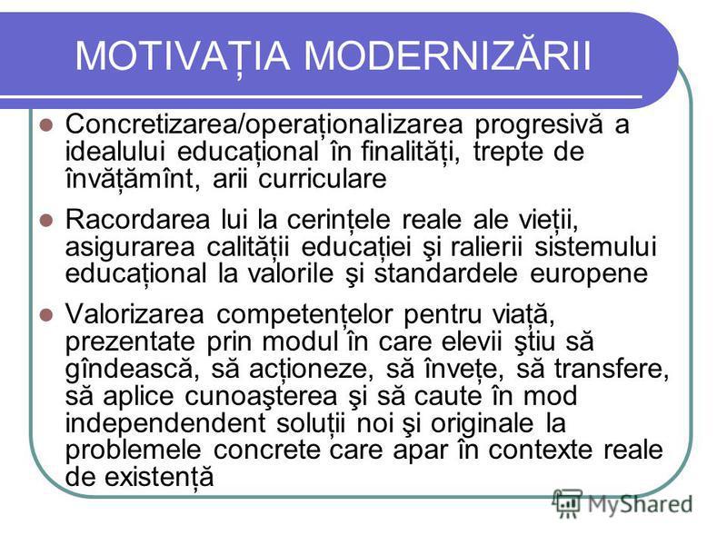 MOTIVAŢIA MODERNIZĂRII Concretizarea/operaţionalizarea progresivă a idealului educaţional în finalităţi, trepte de învăţămînt, arii curriculare Racordarea lui la cerinţele reale ale vieţii, asigurarea calităţii educaţiei şi ralierii sistemului educaţ