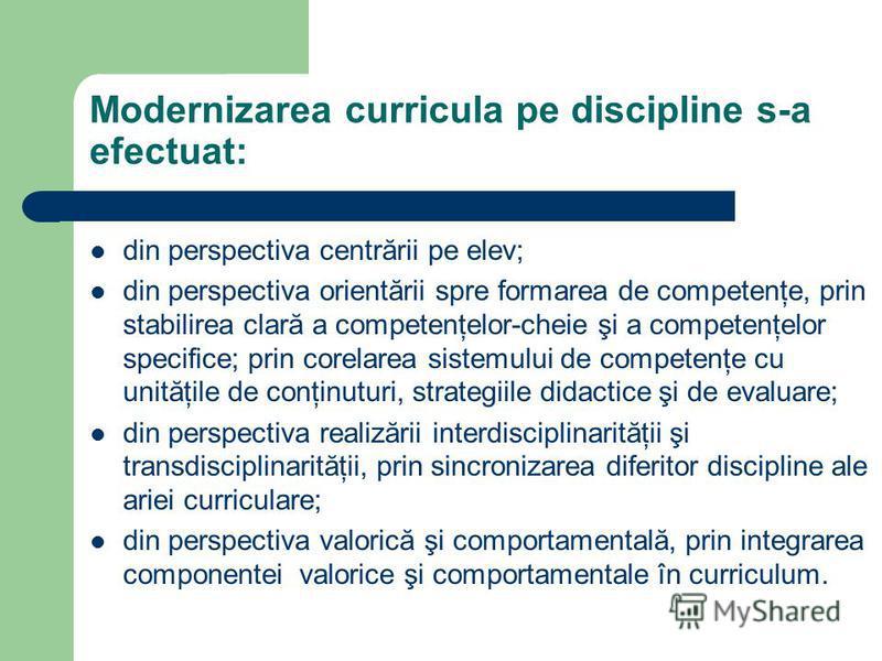 Modernizarea curricula pe discipline s-a efectuat: din perspectiva centrării pe elev; din perspectiva orientării spre formarea de competenţe, prin stabilirea clară a competenţelor-cheie şi a competenţelor specifice; prin corelarea sistemului de compe