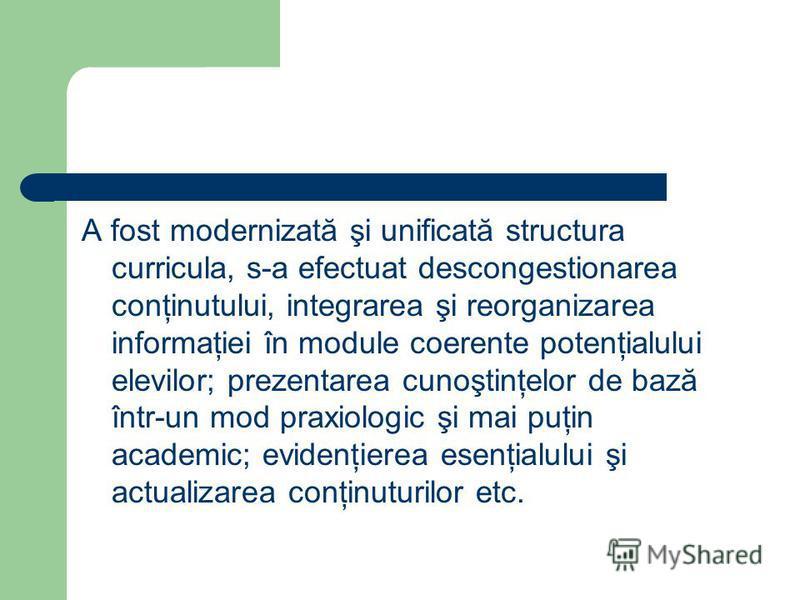 A fost modernizată şi unificată structura curricula, s-a efectuat descongestionarea conţinutului, integrarea şi reorganizarea informaţiei în module coerente potenţialului elevilor; prezentarea cunoştinţelor de bază într-un mod praxiologic şi mai puţi