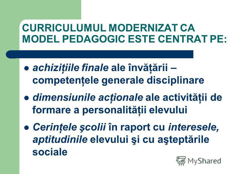 CURRICULUMUL MODERNIZAT CA MODEL PEDAGOGIC ESTE CENTRAT PE: achiziţiile finale ale învăţării – competenţele generale disciplinare dimensiunile acţionale ale activităţii de formare a personalităţii elevului Cerinţele şcolii în raport cu interesele, ap