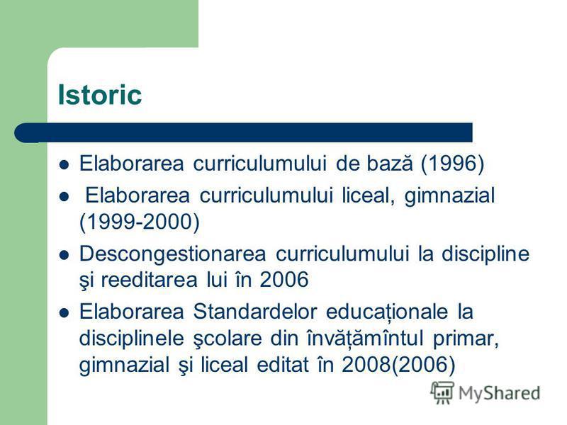 Istoric Elaborarea curriculumului de bază (1996) Elaborarea curriculumului liceal, gimnazial (1999-2000) Descongestionarea curriculumului la discipline şi reeditarea lui în 2006 Elaborarea Standardelor educaţionale la disciplinele şcolare din învăţăm