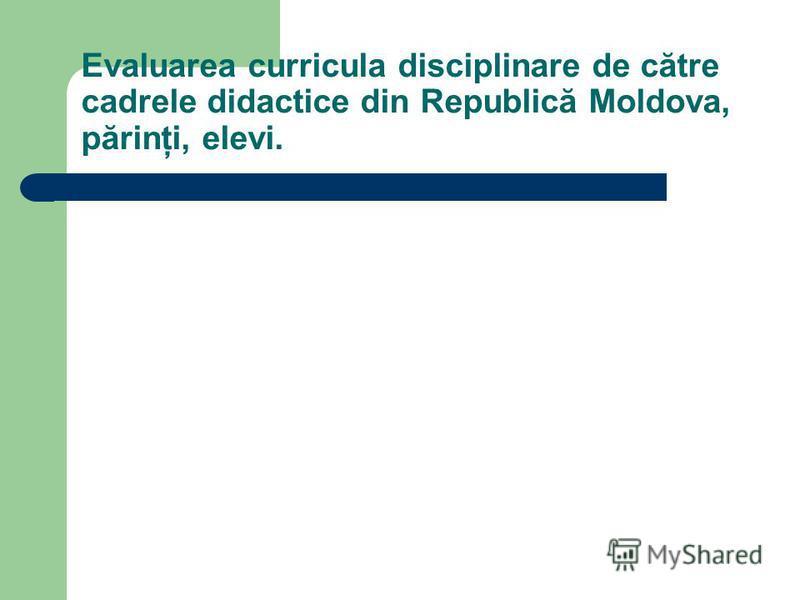 Evaluarea curricula disciplinare de către cadrele didactice din Republică Moldova, părinţi, elevi.