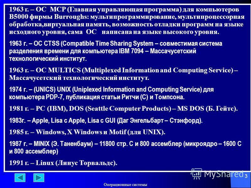 Операционюные системы 3 1963 г. – ОС MCP (Главная управляющая программа) для компьютеров B5000 фирмы Burroughs: мультипрограммирование, мультипроцесссорная обработка,виртуальная память, возможность отладки программ на языке исходного уровня, сама ОС
