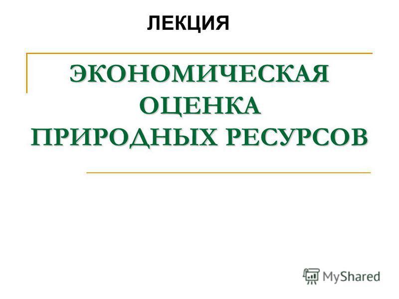 ЭКОНОМИЧЕСКАЯ ОЦЕНКА ПРИРОДНЫХ РЕСУРСОВ ЛЕКЦИЯ