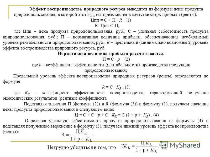 Эффект воспроизводства природного ресурса выводится из формулы цены продукта природопользования, в которой этот эффект представлен в качестве сверх прибыли (ренты): Цпп = С + П +R (1) R=Цпп-С-П, где Цпп – цена продукта природопользования, руб.; С – у