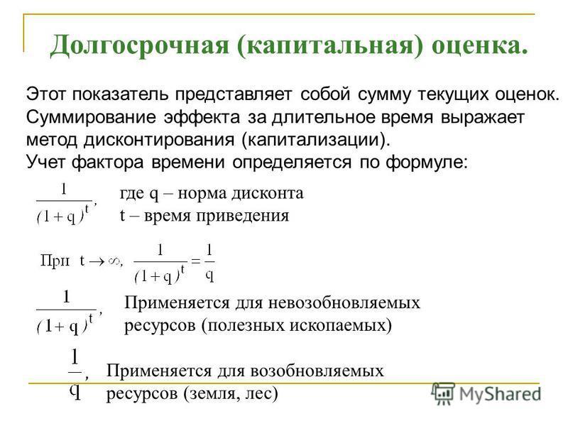 Долгосрочная (капитальная) оценка. Этот показатель представляет собой сумму текущих оценок. Суммирование эффекта за длительное время выражает метод дисконтирования (капитализации). Учет фактора времени определяется по формуле: где q – норма дисконта
