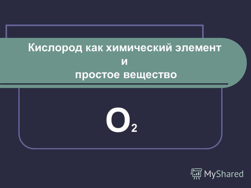 Кислород как химический элемент и простое вещество О2О2