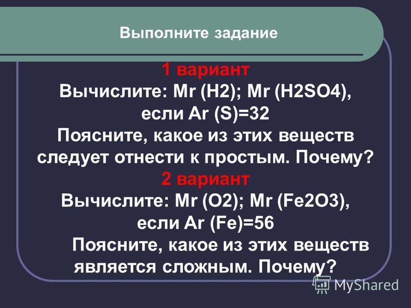 Выполните задание 1 вариант Вычислите: Mr (H2); Mr (H2SO4), если Ar (S)=32 Поясните, какое из этих веществ следует отнести к простым. Почему? 2 вариант Вычислите: Mr (O2); Mr (Fe2O3), если Ar (Fe)=56 Поясните, какое из этих веществ является сложным.