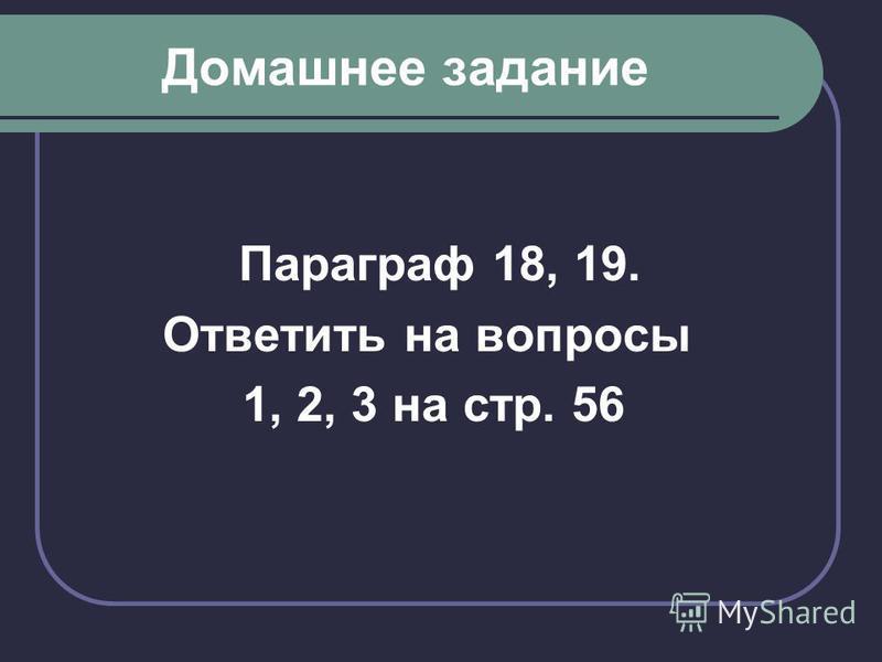 Домашнее задание Параграф 18, 19. Ответить на вопросы 1, 2, 3 на стр. 56